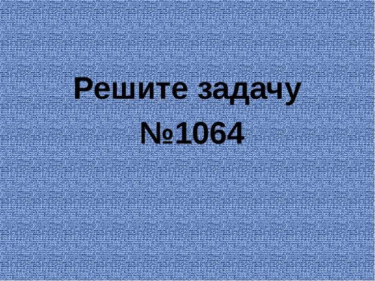 Решите задачу №1064