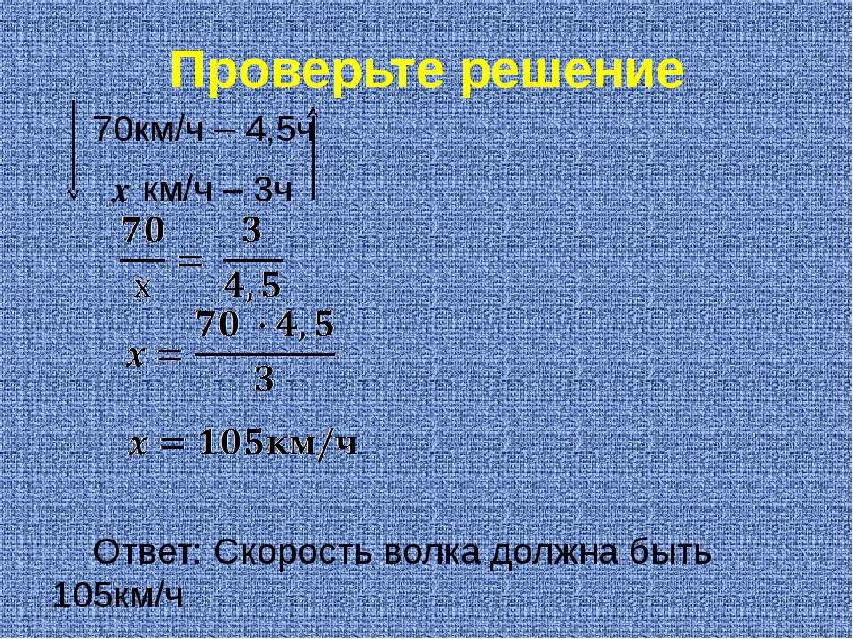 Проверьте решение 70км/ч – 4,5ч х км/ч – 3ч Ответ: Скорость волка должна быть...