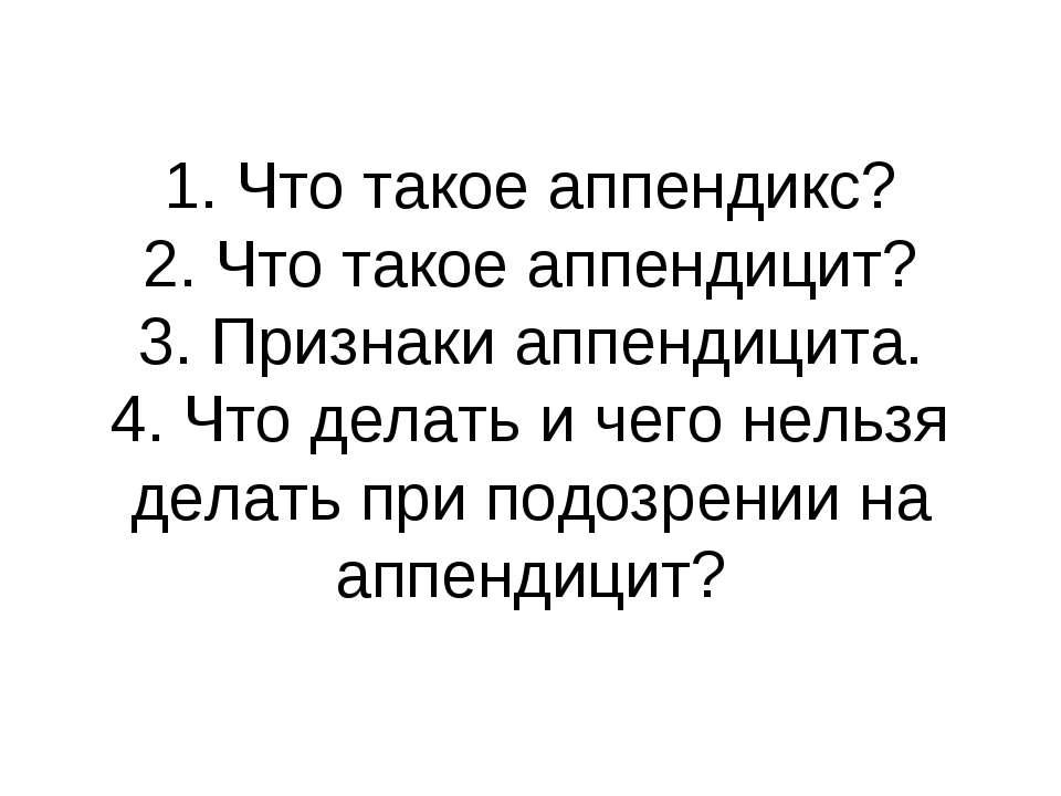 1. Что такое аппендикс? 2. Что такое аппендицит? 3. Признаки аппендицита. 4. ...