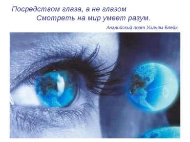 Посредством глаза, а не глазом Смотреть на мир умеет разум. Английский поэт У...