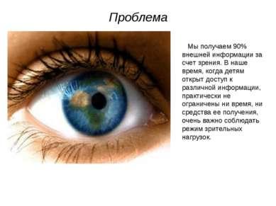 Проблема Мы получаем 90% внешней информации за счет зрения. В наше время, ког...