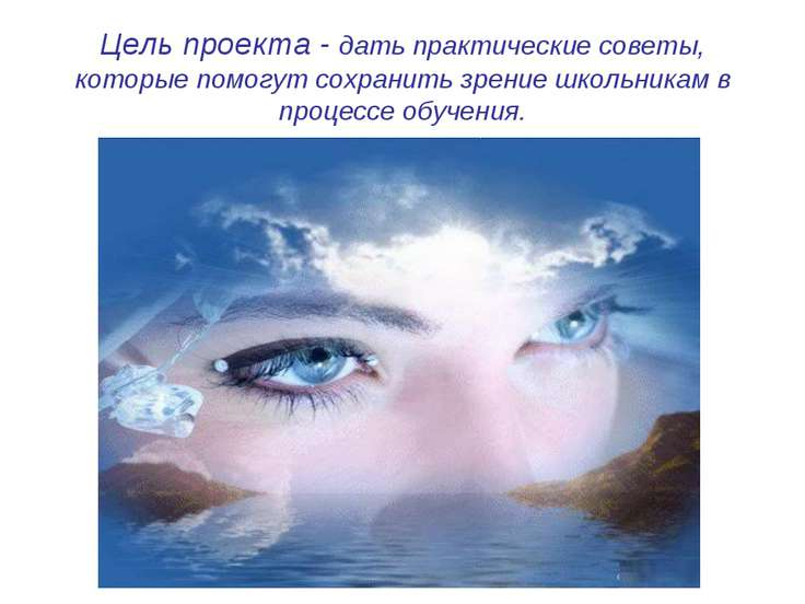 Цель проекта - дать практические советы, которые помогут сохранить зрение шко...