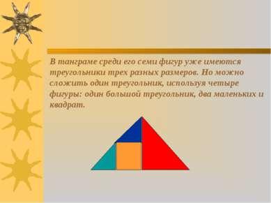 В танграме среди его семи фигур уже имеются треугольники трех разных размеров...