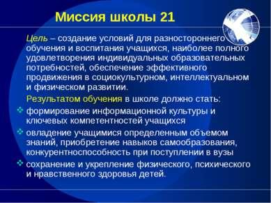 Миссия школы 21 Цель – создание условий для разностороннего обучения и воспит...