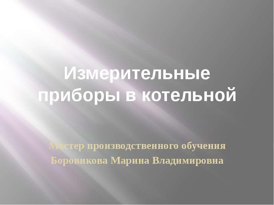 Измерительные приборы в котельной Мастер производственного обучения Боровиков...