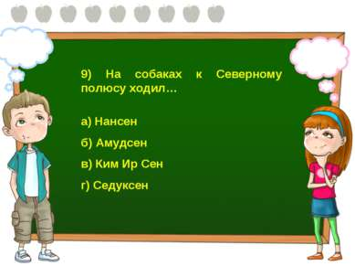 9) На собаках к Северному полюсу ходил… а) Нансен б) Амудсен в) Ким Ир Сен г)...
