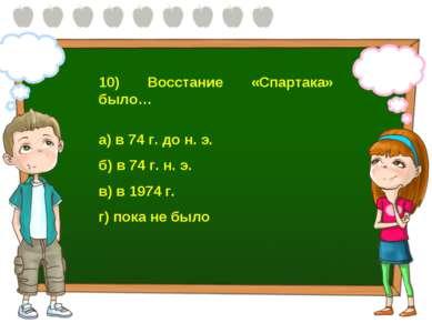 10) Восстание «Спартака» было… а) в 74 г. до н. э. б) в 74 г. н. э. в) в 1974...