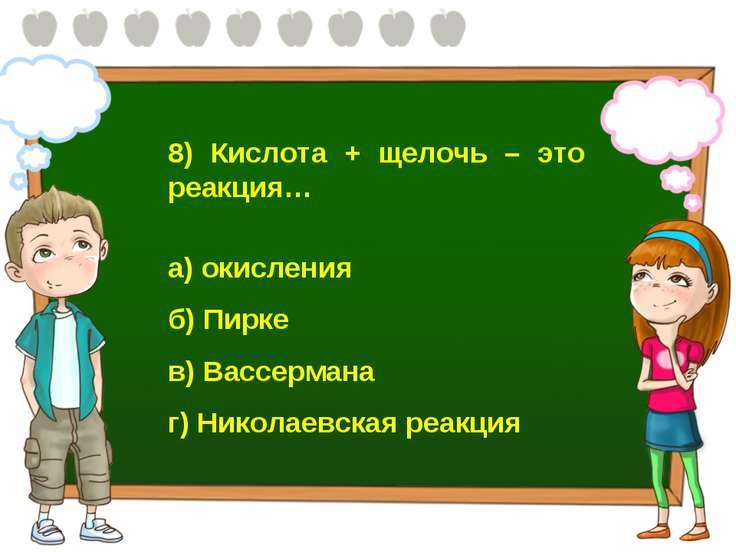 8) Кислота + щелочь – это реакция… а) окисления б) Пирке в) Вассермана г) Ник...