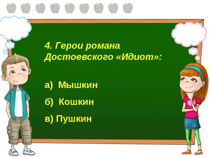 4. Герои романа Достоевского «Идиот»: а) Мышкин б) Кошкин в) Пушкин