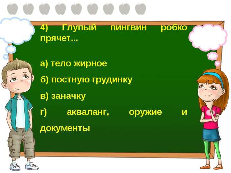 4) Глупый пингвин робко прячет... а) тело жирное б) постную грудинку в) занач...