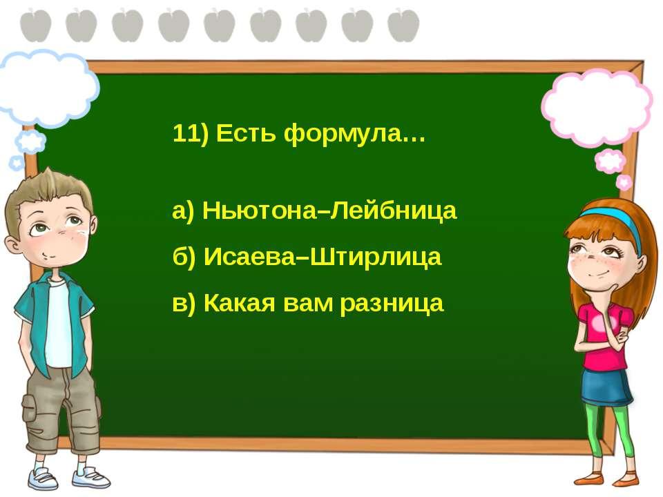 11) Есть формула… а) Ньютона–Лейбница б) Исаева–Штирлица в) Какая вам разница