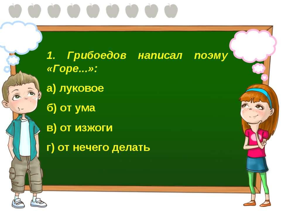 1. Грибоедов написал поэму «Горе...»: а) луковое б) от ума в) от изжоги г) от...