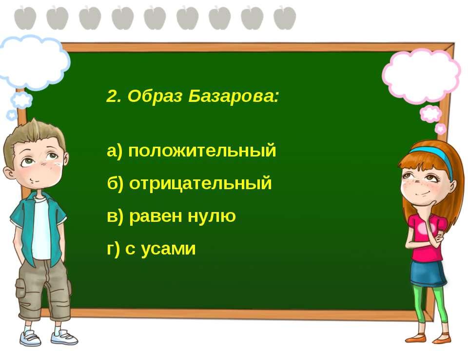 2. Образ Базарова: а) положительный б) отрицательный в) равен нулю г) с усами