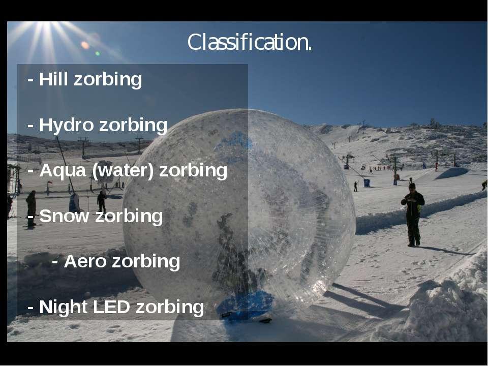 - Hill zorbing - Hydro zorbing - Aqua (water) zorbing - Snow zorbing - Aero z...