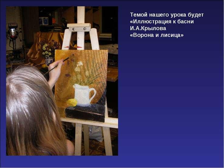 Темой нашего урока будет «Иллюстрация к басни И.А.Крылова «Ворона и лисица»