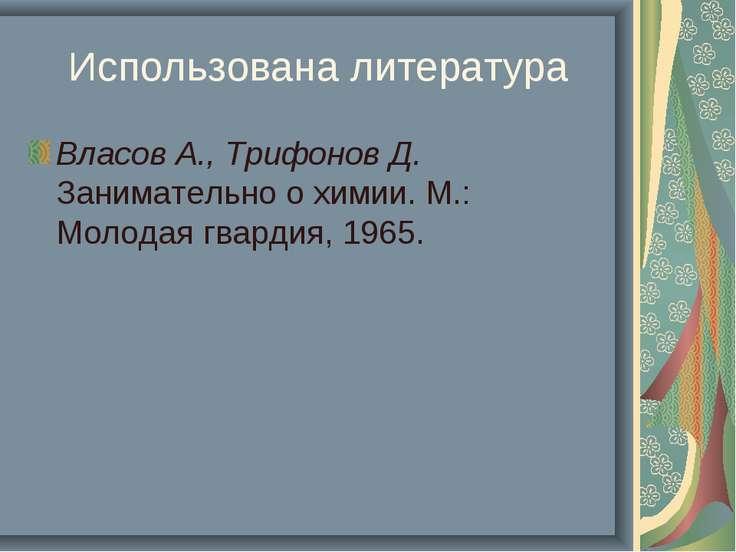 Использована литература Власов А., Трифонов Д. Занимательно о химии. М.: Моло...