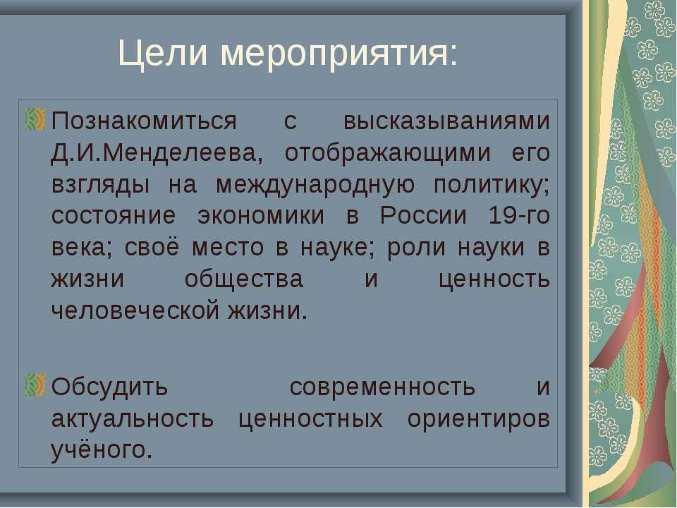 Цели мероприятия: Познакомиться с высказываниями Д.И.Менделеева, отображающим...