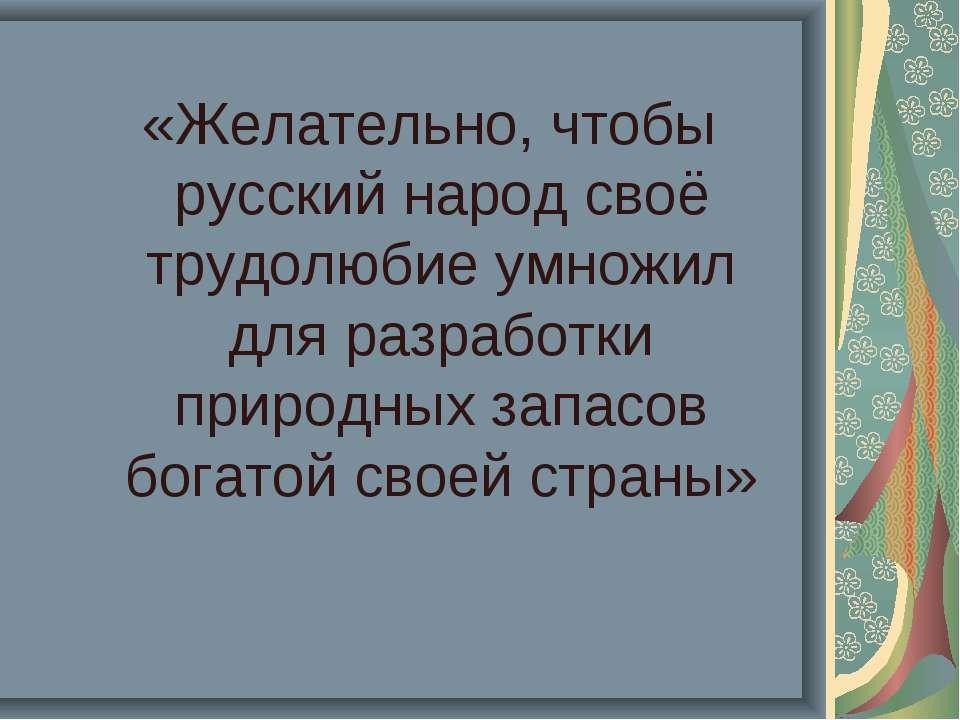 «Желательно, чтобы русский народ своё трудолюбие умножил для разработки приро...
