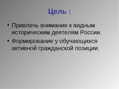 Цель : Привлечь внимание к видным историческим деятелям России. Формирование ...