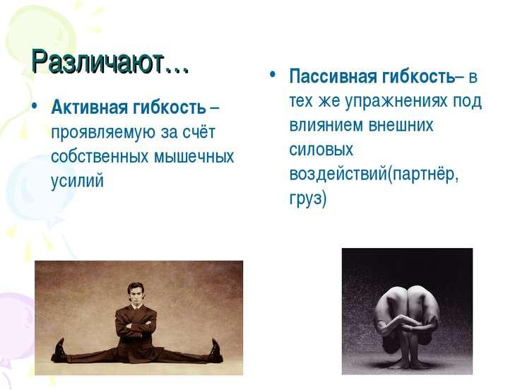 Различают… Активная гибкость – проявляемую за счёт собственных мышечных усили...