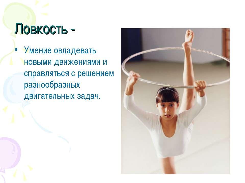 Ловкость - Умение овладевать новыми движениями и справляться с решением разно...