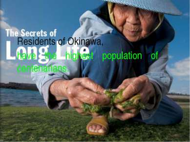 Residents of Okinawa, have the highest population of centenarians.