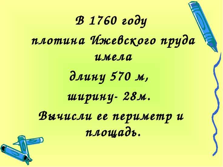 В 1760 году плотина Ижевского пруда имела длину 570 м, ширину- 28м. Вычисли е...