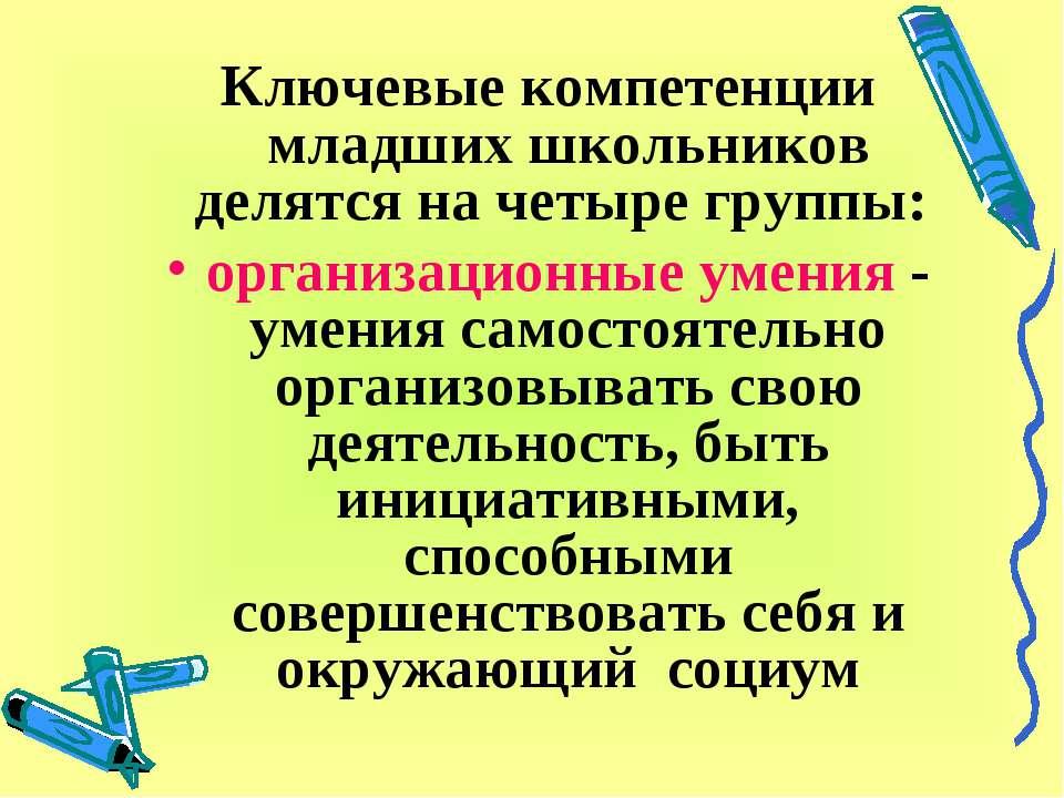 Ключевые компетенции младших школьников делятся на четыре группы: организацио...