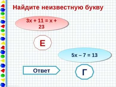 Найдите неизвестную букву 3х + 11 = х + 23 Е 5х – 7 = 13 ? Ответ Е Г
