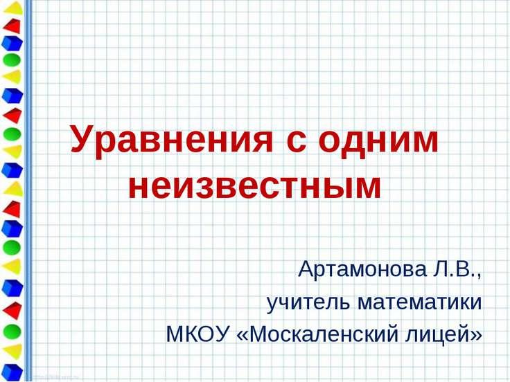 Уравнения с одним неизвестным Артамонова Л.В., учитель математики МКОУ «Моска...