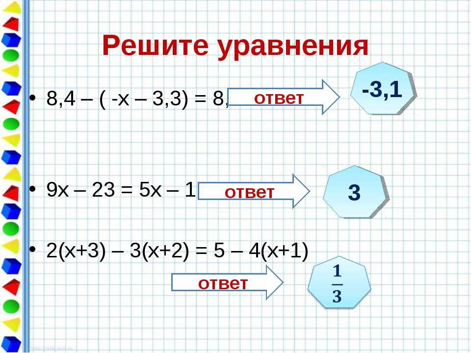 Решите уравнения 8,4 – ( -х – 3,3) = 8,6 9х – 23 = 5х – 11 2(х+3) – 3(х+2) = ...
