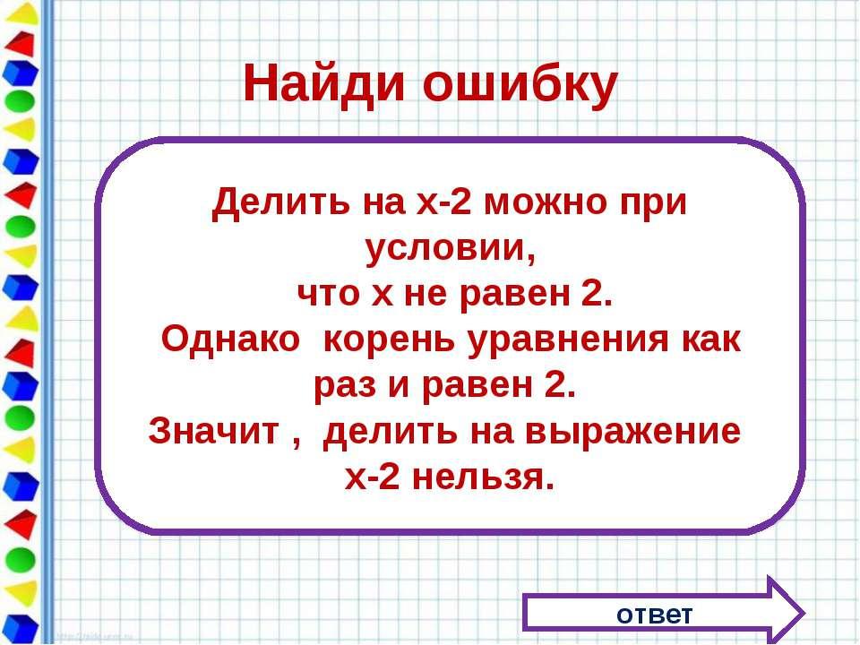 Найди ошибку ответ Делить на х-2 можно при условии, что х не равен 2. Однако ...