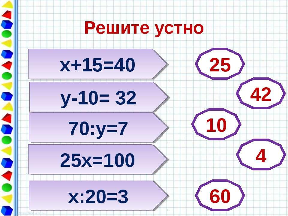 Решите устно х+15=40 25 25х=100 х:20=3 70:у=7 у-10= 32 42 10 4 60