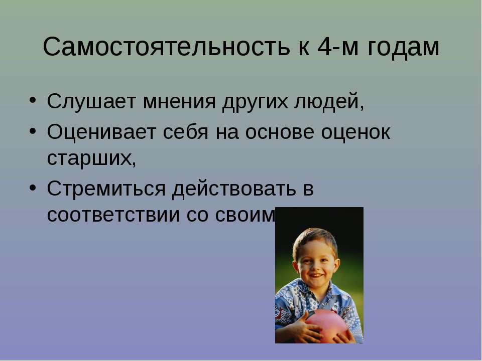 Самостоятельность к 4-м годам Слушает мнения других людей, Оценивает себя на ...