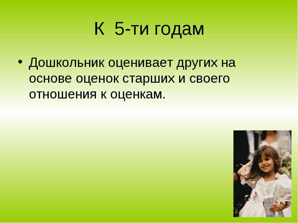 К 5-ти годам Дошкольник оценивает других на основе оценок старших и своего от...