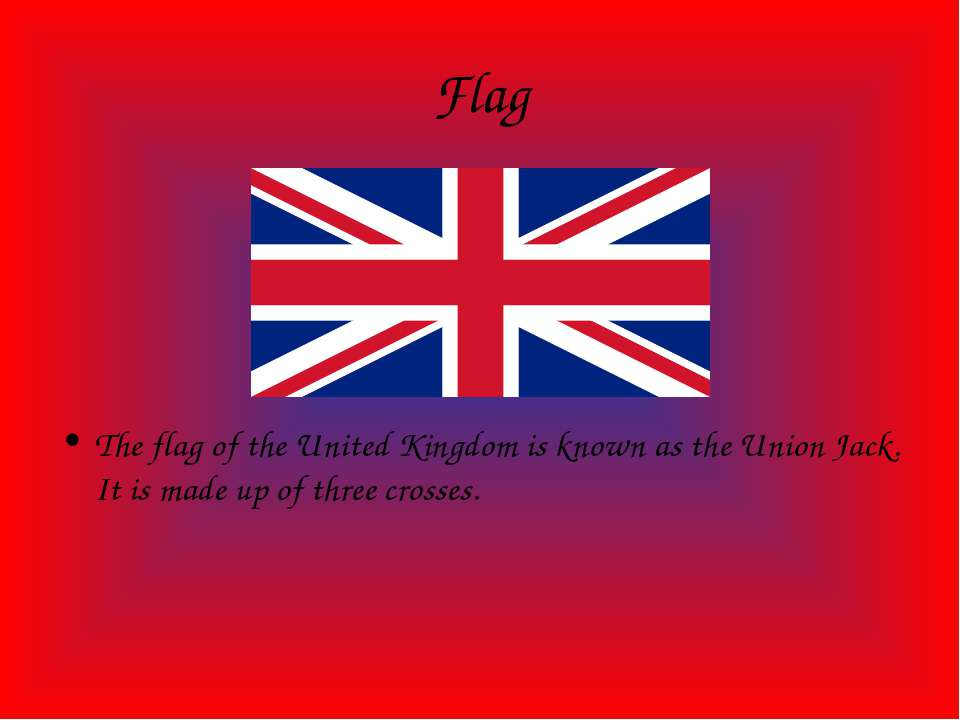 Flag The flag of the United Kingdom is known as the Union Jack. It is made up...