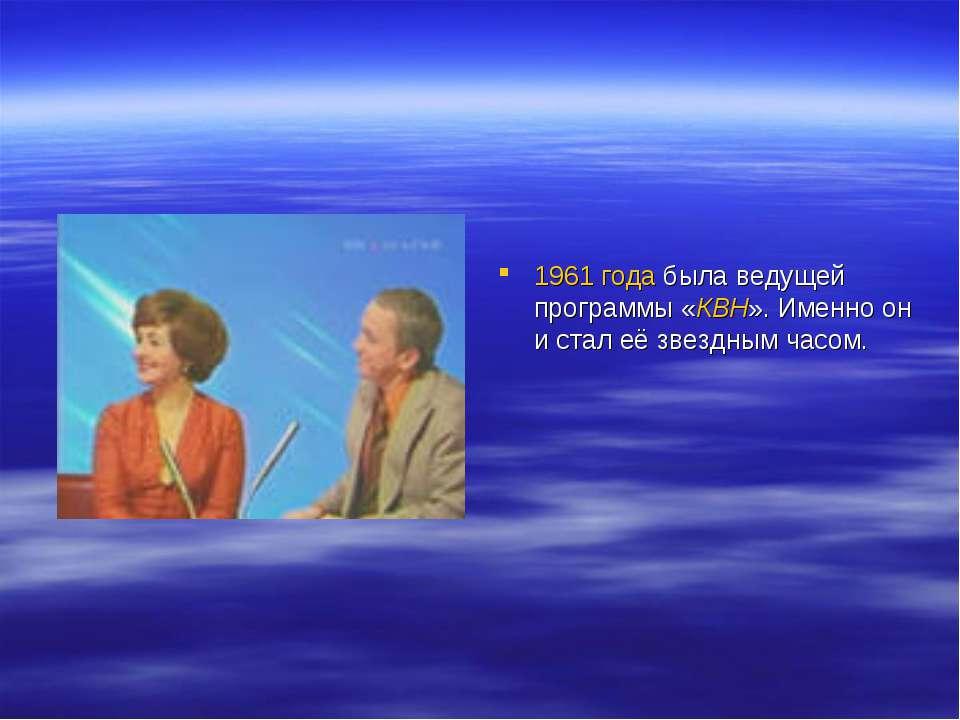 1961 года была ведущей программы «КВН». Именно он и стал её звездным часом.