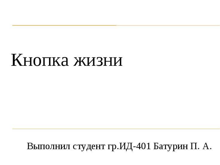 Кнопка жизни Выполнил студент гр.ИД-401 Батурин П. А.