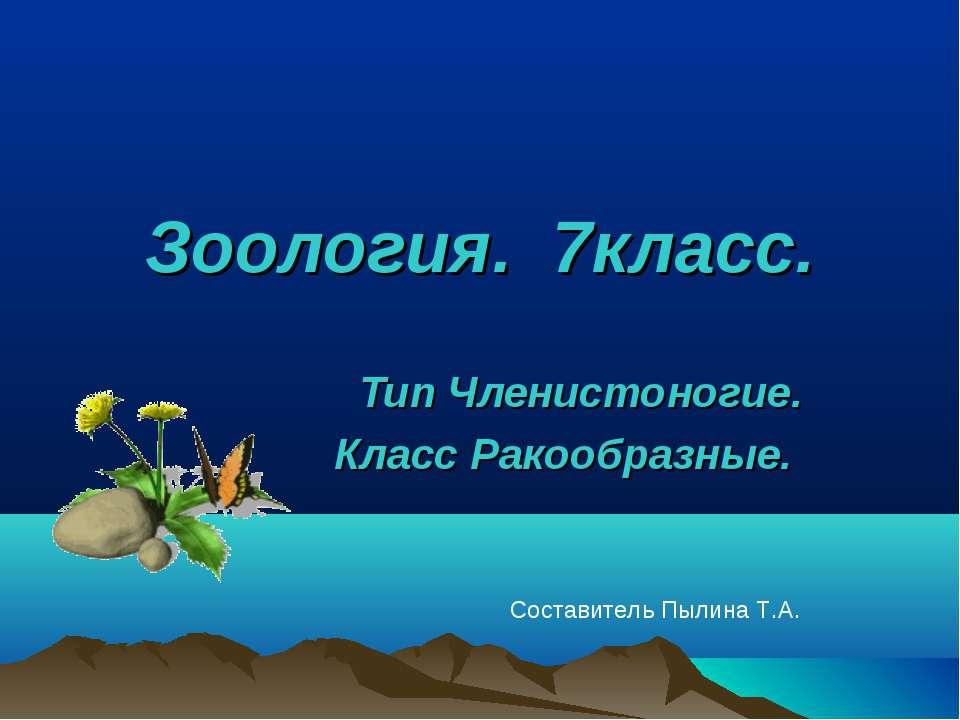 Зоология. 7класс. Тип Членистоногие. Класс Ракообразные. Составитель Пылина Т.А.