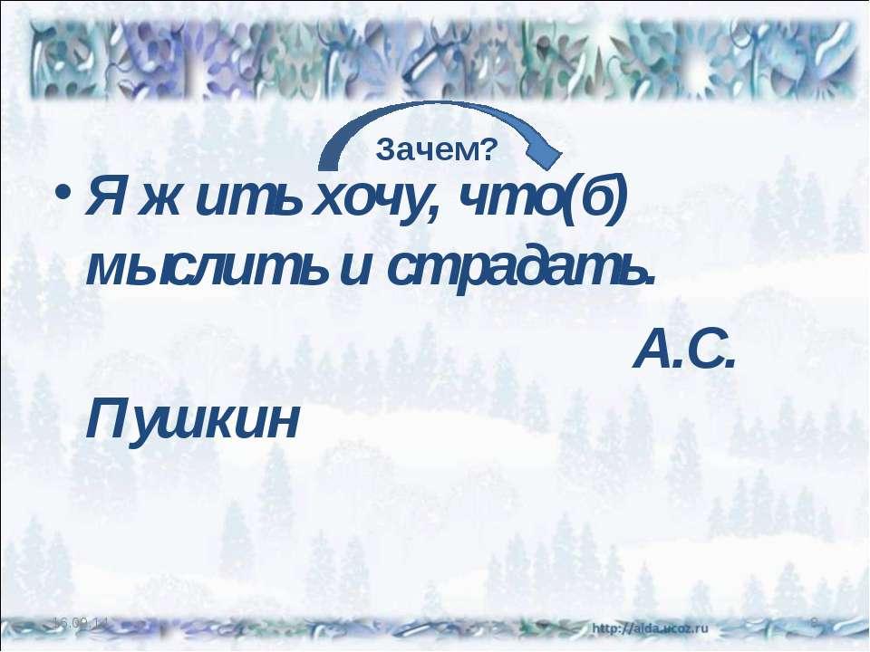 Я жить хочу, что(б) мыслить и страдать. А.С. Пушкин * * Зачем?