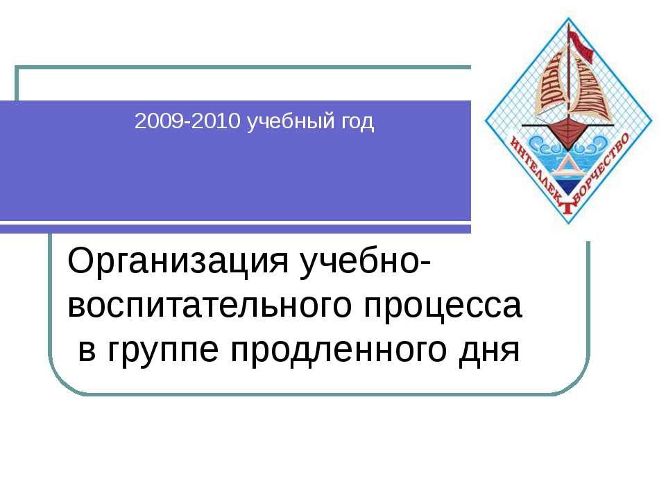 Организация учебно-воспитательного процесса в группе продленного дня 2009-201...
