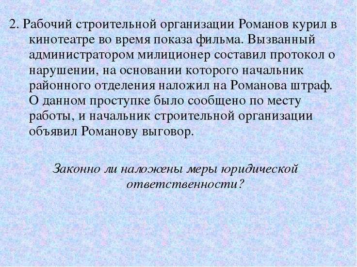 2. Рабочий строительной организации Романов курил в кинотеатре во время показ...