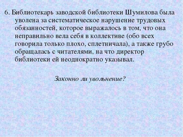 6. Библиотекарь заводской библиотеки Шумилова была уволена за систематическое...