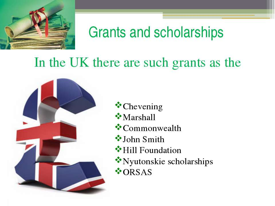 Grants and scholarships In the UK there are such grants as the Chevening Mars...