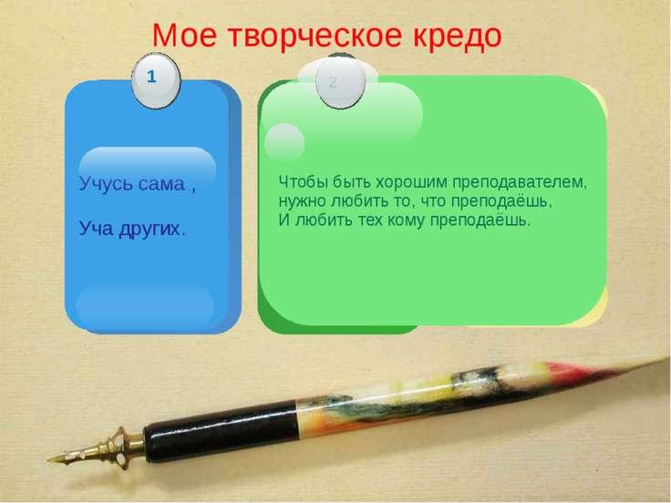 Мое творческое кредо Учусь сама , Уча других. Чтобы быть хорошим преподавател...