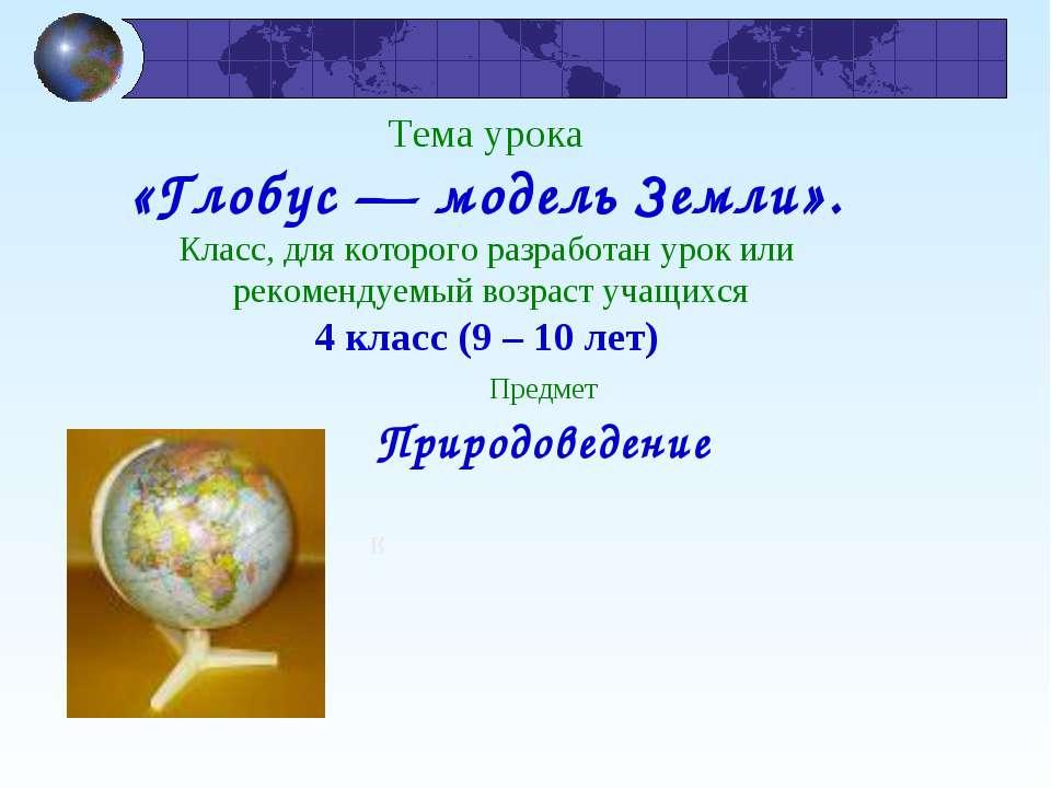 Тема урока «Глобус — модель Земли». Класс, для которого разработан урок или р...