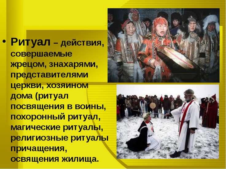 Ритуал – действия, совершаемые жрецом, знахарями, представителями церкви, хоз...