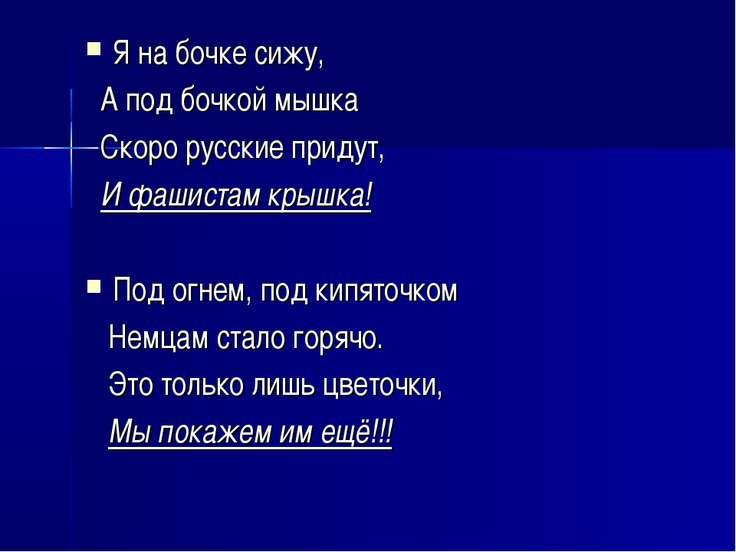 Я на бочке сижу, А под бочкой мышка Скоро русские придут, И фашистам крышка! ...