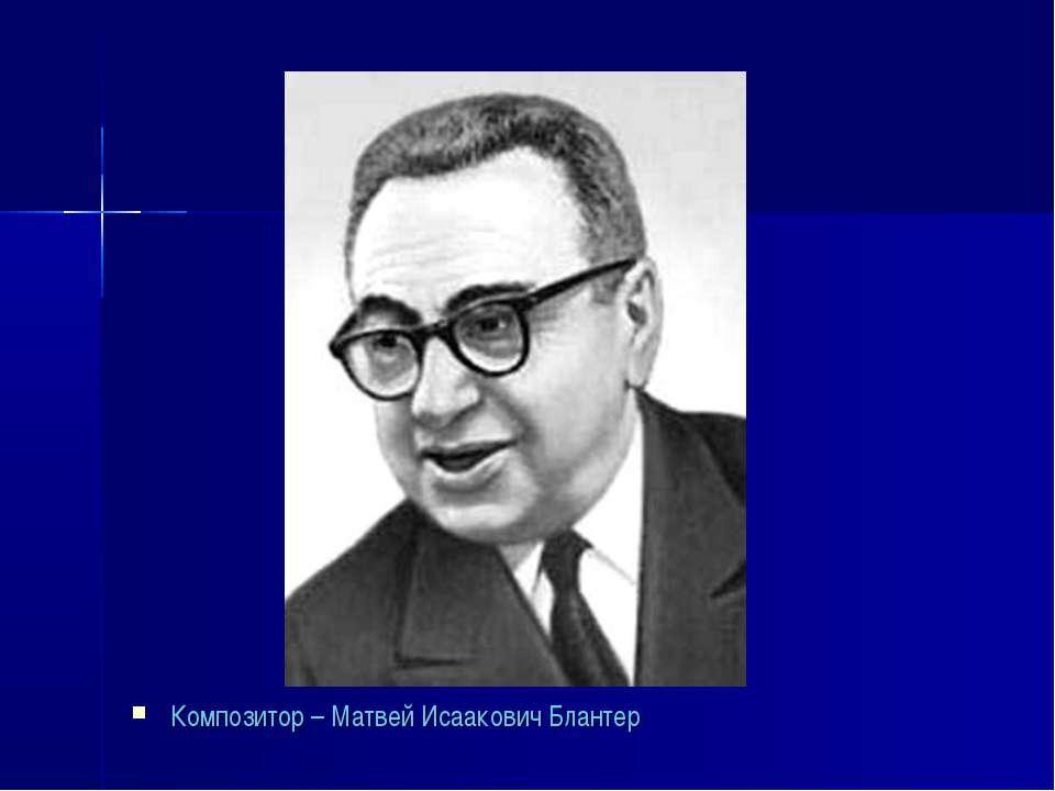 Композитор – Матвей Исаакович Блантер