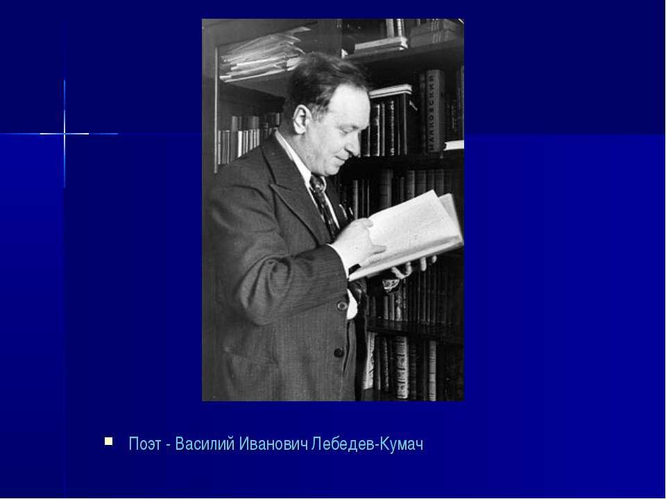 Поэт - Василий Иванович Лебедев-Кумач